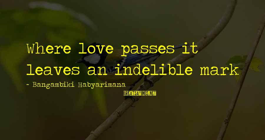 It Sayings And Sayings By Bangambiki Habyarimana: Where love passes it leaves an indelible mark