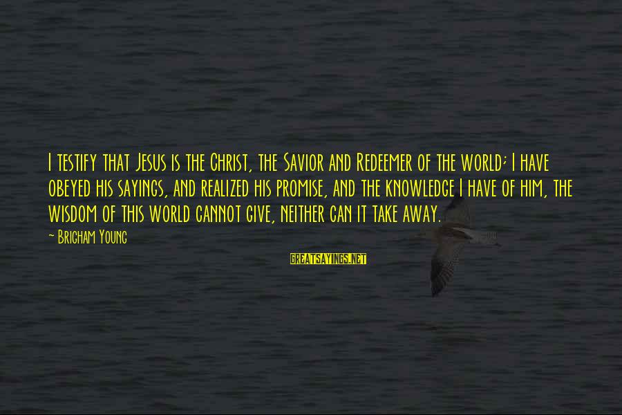 It Sayings And Sayings By Brigham Young: I testify that Jesus is the Christ, the Savior and Redeemer of the world; I