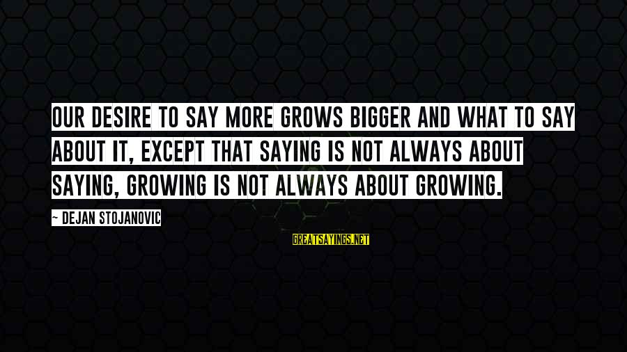 It Sayings And Sayings By Dejan Stojanovic: Our desire to say more grows bigger and what to say about it, except that