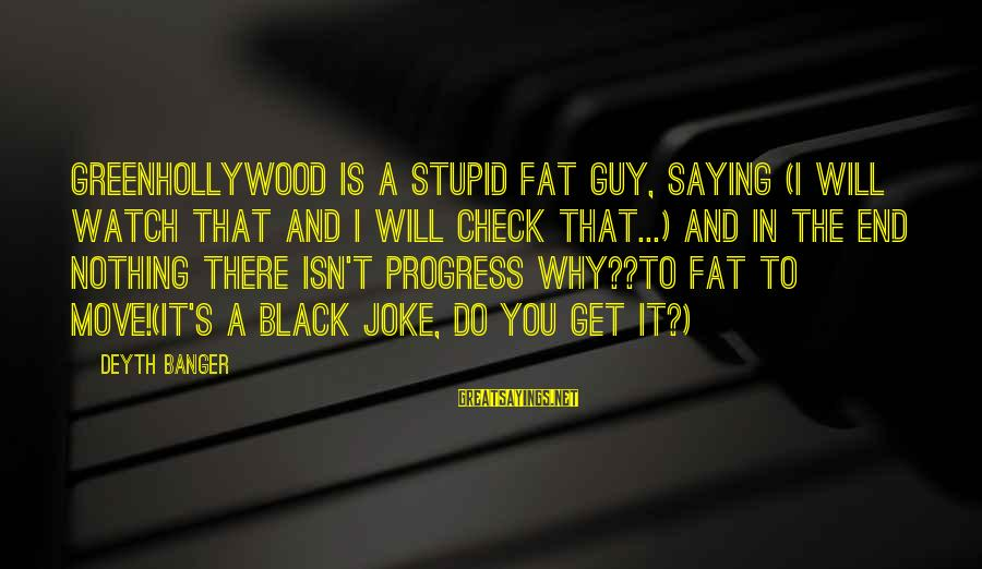 It Sayings And Sayings By Deyth Banger: GreenHollyWood is a stupid fat guy, saying (I will watch that and I will check