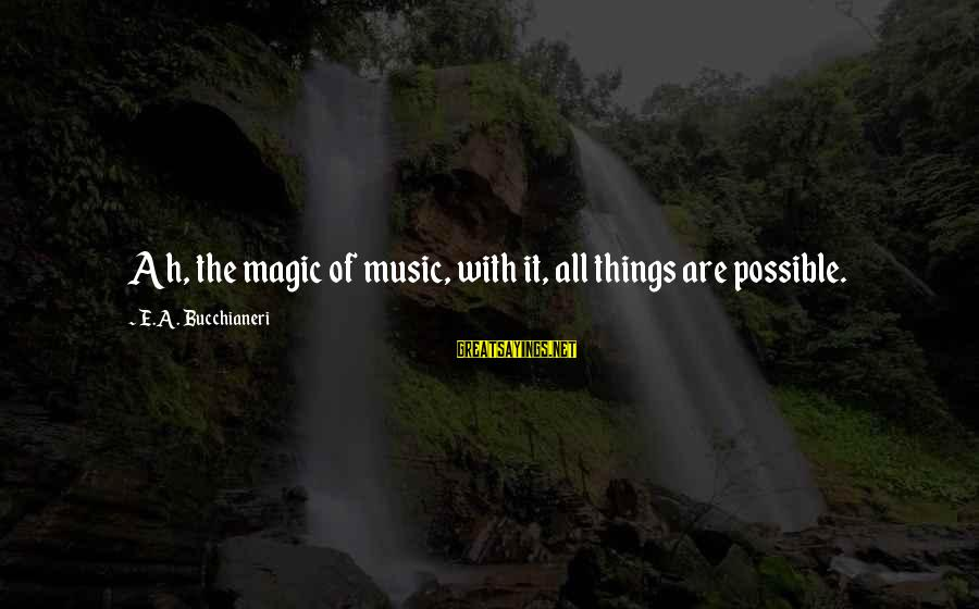It Sayings And Sayings By E.A. Bucchianeri: Ah, the magic of music, with it, all things are possible.