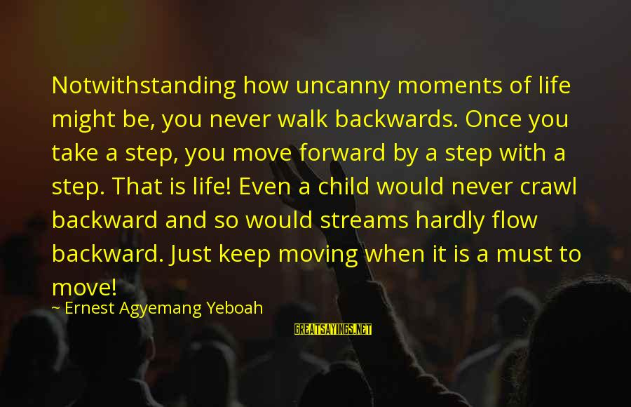 It Sayings And Sayings By Ernest Agyemang Yeboah: Notwithstanding how uncanny moments of life might be, you never walk backwards. Once you take