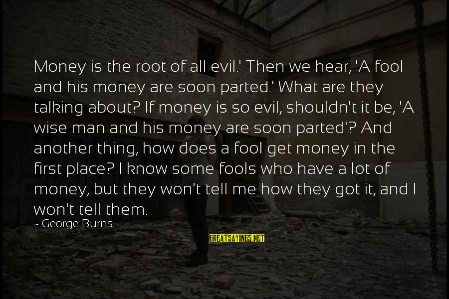 It Sayings And Sayings By George Burns: Money is the root of all evil.' Then we hear, 'A fool and his money