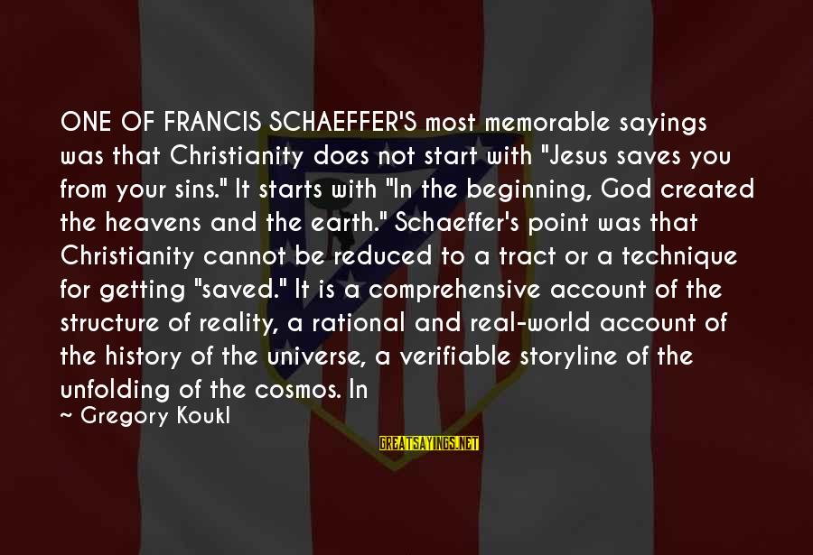 "It Sayings And Sayings By Gregory Koukl: ONE OF FRANCIS SCHAEFFER'S most memorable sayings was that Christianity does not start with ""Jesus"