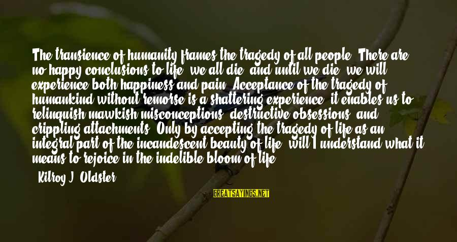 It Sayings And Sayings By Kilroy J. Oldster: The transience of humanity frames the tragedy of all people. There are no happy conclusions