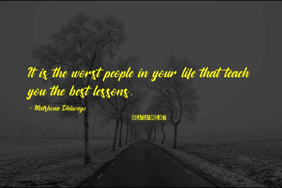 It Sayings And Sayings By Matshona Dhliwayo: It is the worst people in your life that teach you the best lessons.