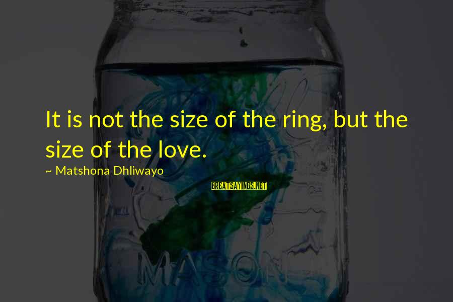 It Sayings And Sayings By Matshona Dhliwayo: It is not the size of the ring, but the size of the love.