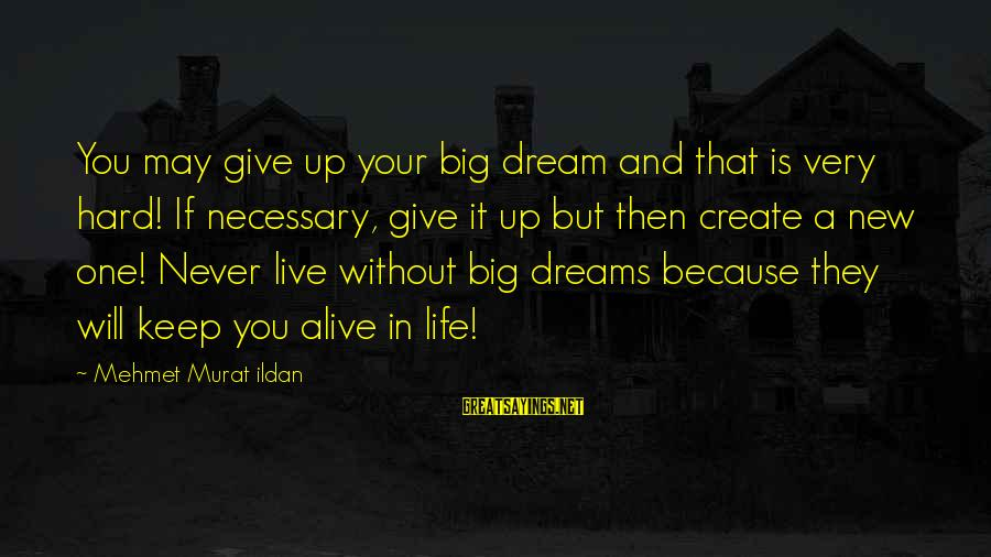It Sayings And Sayings By Mehmet Murat Ildan: You may give up your big dream and that is very hard! If necessary, give