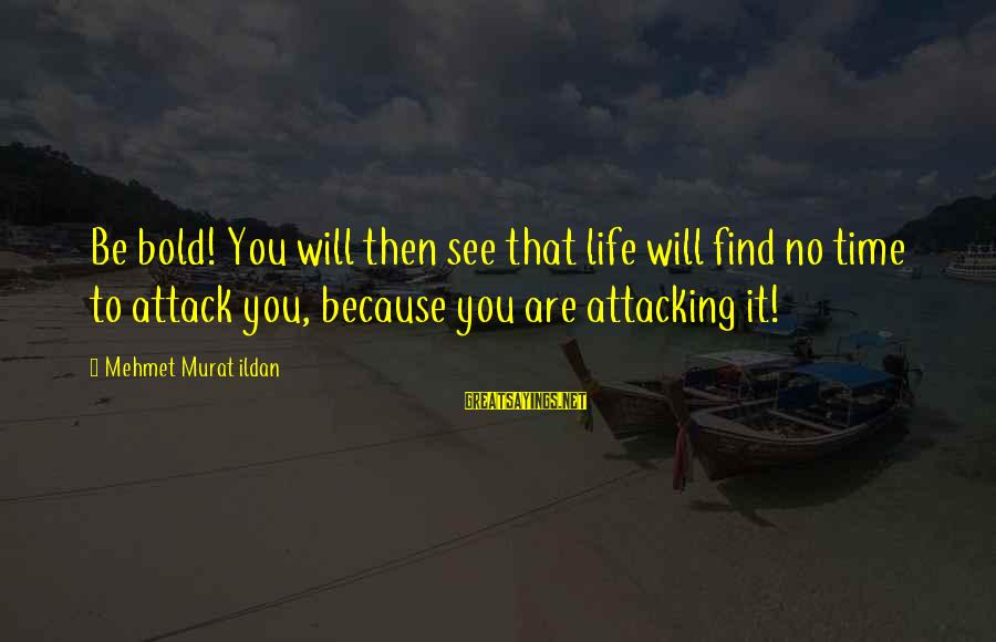 It Sayings And Sayings By Mehmet Murat Ildan: Be bold! You will then see that life will find no time to attack you,