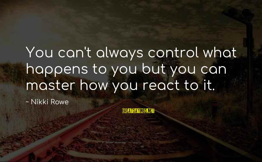 It Sayings And Sayings By Nikki Rowe: You can't always control what happens to you but you can master how you react