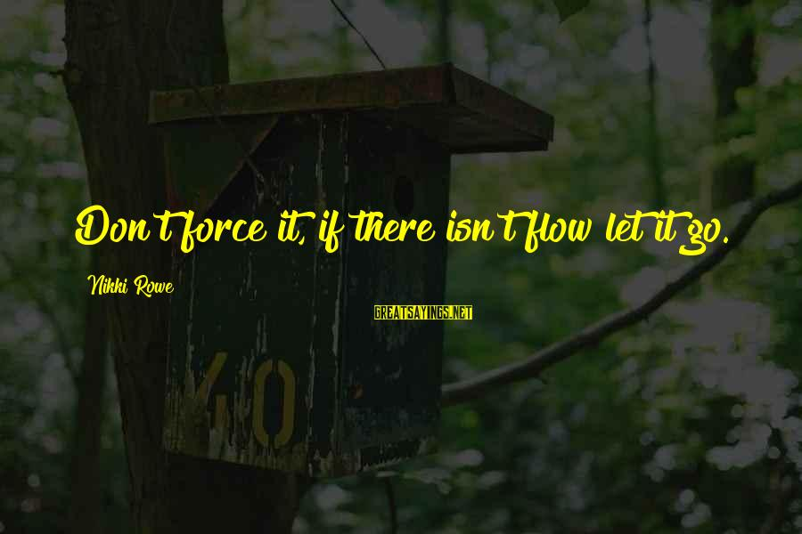 It Sayings And Sayings By Nikki Rowe: Don't force it, if there isn't flow let it go.