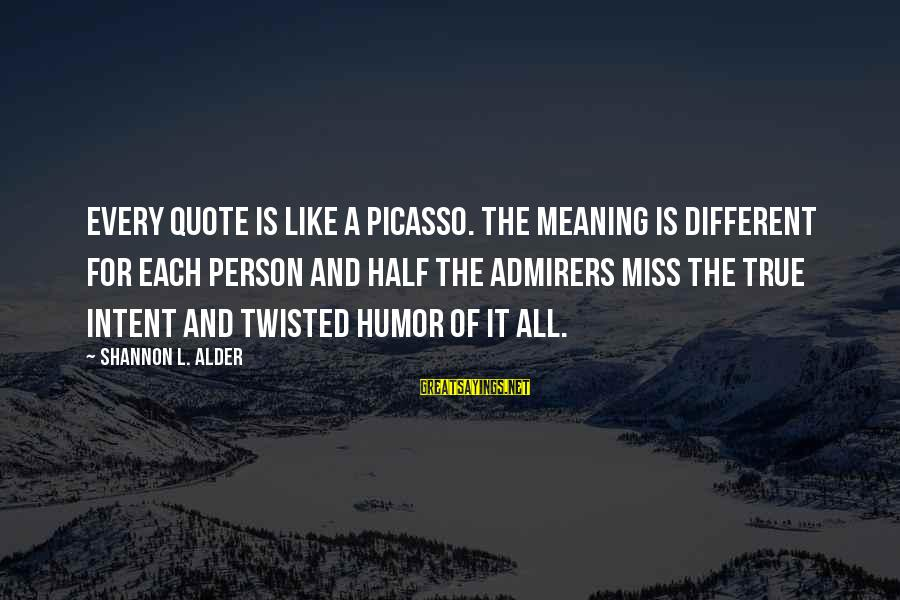 It Sayings And Sayings By Shannon L. Alder: Every quote is like a Picasso. The meaning is different for each person and half