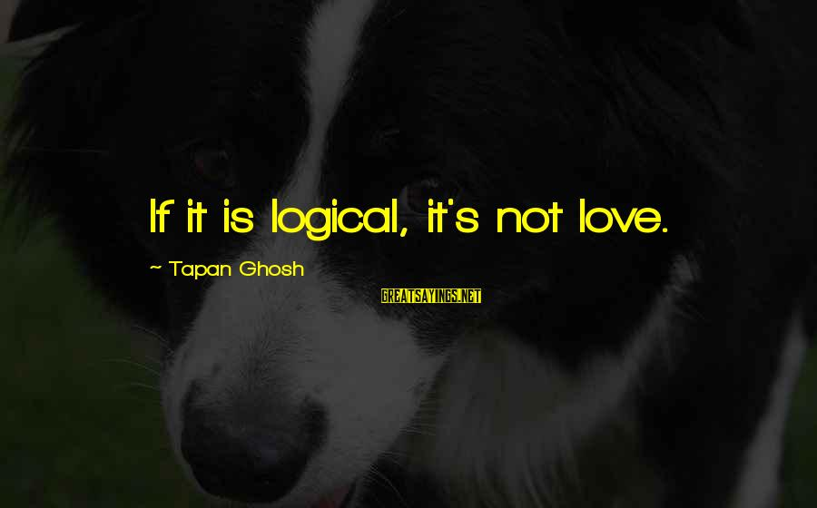 It Sayings And Sayings By Tapan Ghosh: If it is logical, it's not love.