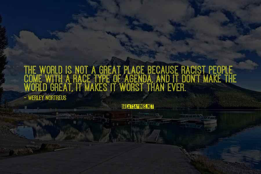 It Sayings And Sayings By Werley Nortreus: The world is not a great place because racist people come with a race type