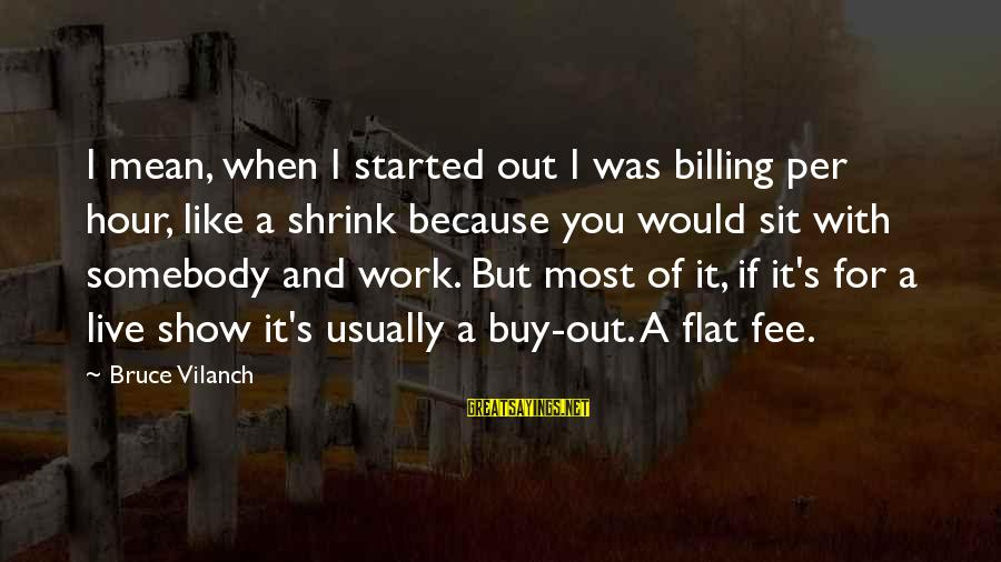 It Was You Sayings By Bruce Vilanch: I mean, when I started out I was billing per hour, like a shrink because