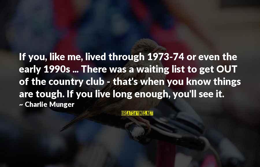 It Was You Sayings By Charlie Munger: If you, like me, lived through 1973-74 or even the early 1990s ... There was