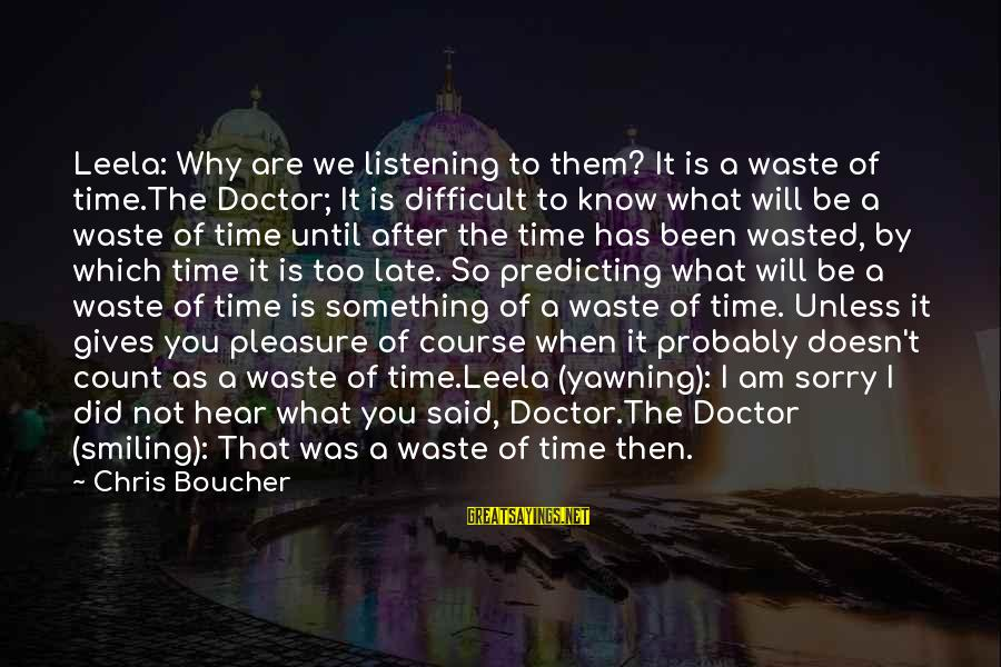 It Was You Sayings By Chris Boucher: Leela: Why are we listening to them? It is a waste of time.The Doctor; It