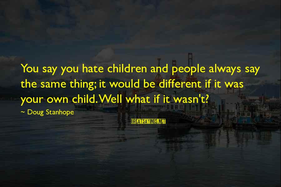 It Was You Sayings By Doug Stanhope: You say you hate children and people always say the same thing; it would be