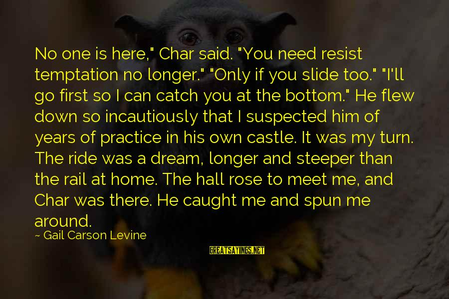 """It Was You Sayings By Gail Carson Levine: No one is here,"""" Char said. """"You need resist temptation no longer."""" """"Only if you"""