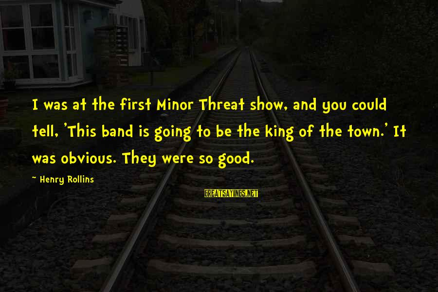 It Was You Sayings By Henry Rollins: I was at the first Minor Threat show, and you could tell, 'This band is