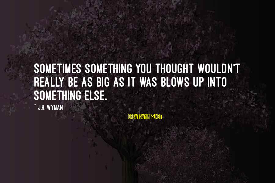 It Was You Sayings By J.H. Wyman: Sometimes something you thought wouldn't really be as big as it was blows up into