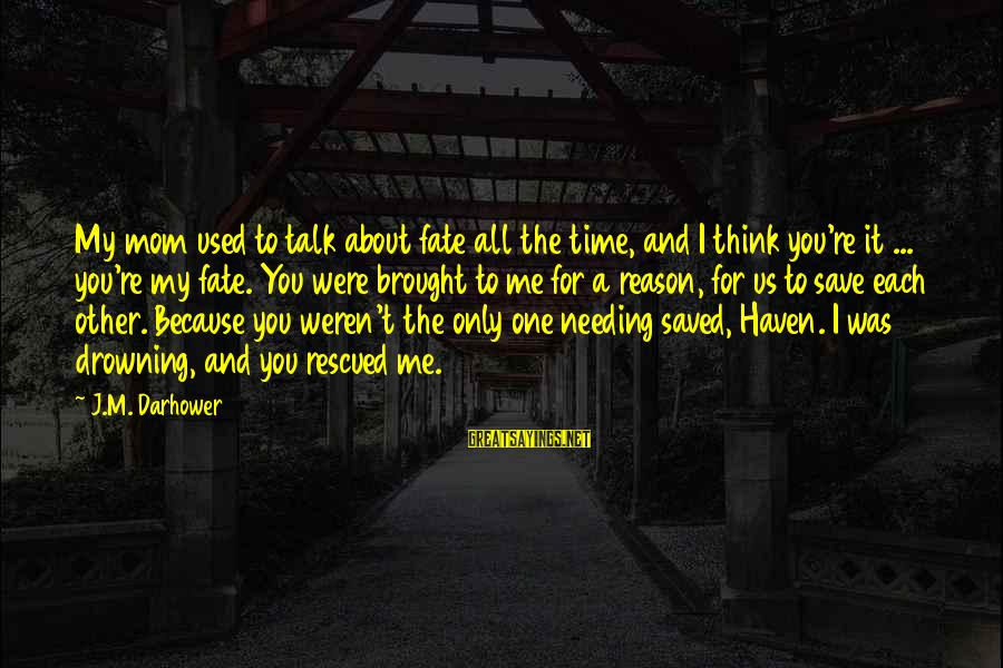 It Was You Sayings By J.M. Darhower: My mom used to talk about fate all the time, and I think you're it