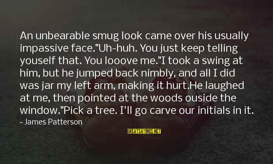 """It Was You Sayings By James Patterson: An unbearable smug look came over his usually impassive face.""""Uh-huh. You just keep telling youself"""