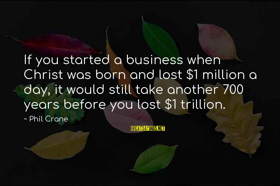 It Was You Sayings By Phil Crane: If you started a business when Christ was born and lost $1 million a day,