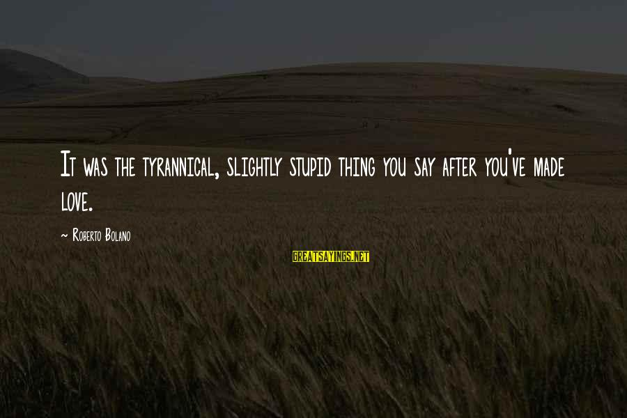 It Was You Sayings By Roberto Bolano: It was the tyrannical, slightly stupid thing you say after you've made love.