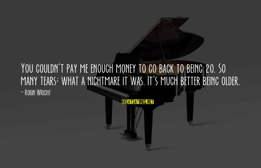 It Was You Sayings By Robin Wright: You couldn't pay me enough money to go back to being 20. So many tears;