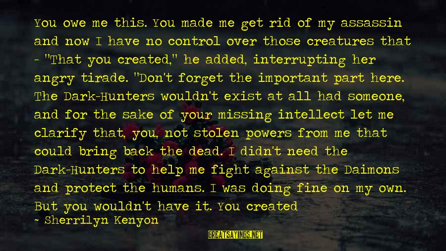 It Was You Sayings By Sherrilyn Kenyon: You owe me this. You made me get rid of my assassin and now I