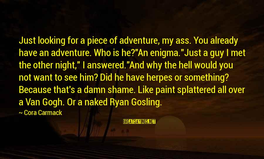 It's A Damn Shame Sayings By Cora Carmack: Just looking for a piece of adventure, my ass. You already have an adventure. Who