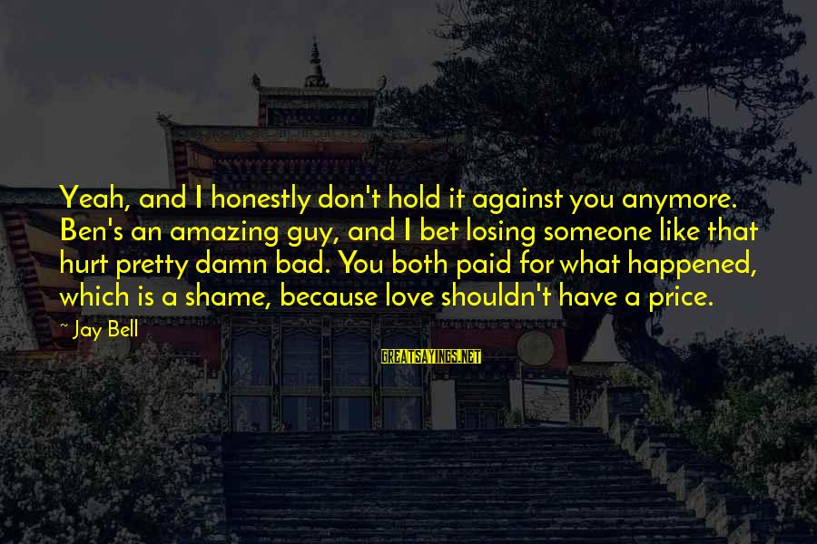 It's A Damn Shame Sayings By Jay Bell: Yeah, and I honestly don't hold it against you anymore. Ben's an amazing guy, and