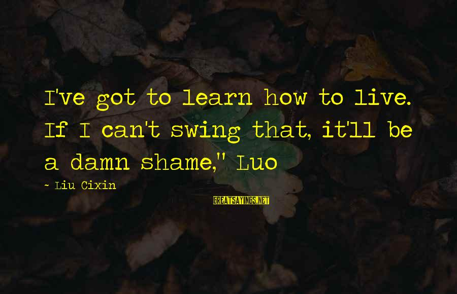 It's A Damn Shame Sayings By Liu Cixin: I've got to learn how to live. If I can't swing that, it'll be a