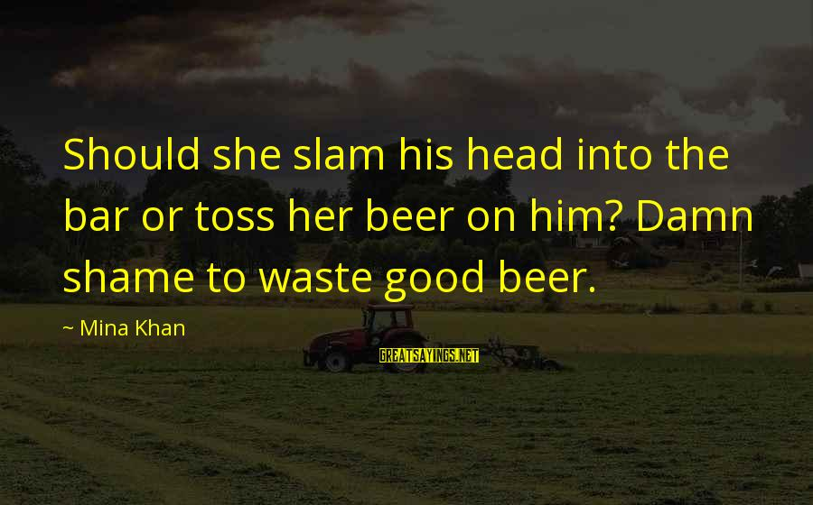 It's A Damn Shame Sayings By Mina Khan: Should she slam his head into the bar or toss her beer on him? Damn