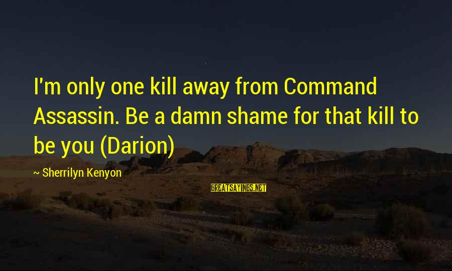 It's A Damn Shame Sayings By Sherrilyn Kenyon: I'm only one kill away from Command Assassin. Be a damn shame for that kill