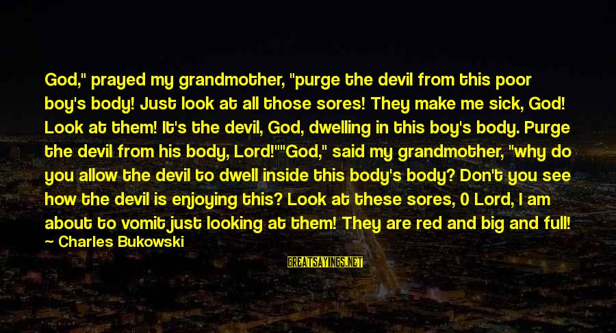 "It's All About Me And You Sayings By Charles Bukowski: God,"" prayed my grandmother, ""purge the devil from this poor boy's body! Just look at"
