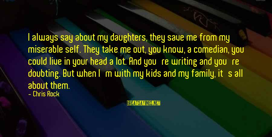 It's All About Me And You Sayings By Chris Rock: I always say about my daughters, they save me from my miserable self. They take