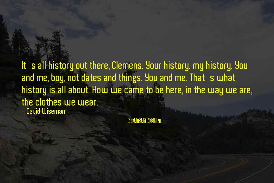 It's All About Me And You Sayings By David Wiseman: It's all history out there, Clemens. Your history, my history. You and me, boy, not
