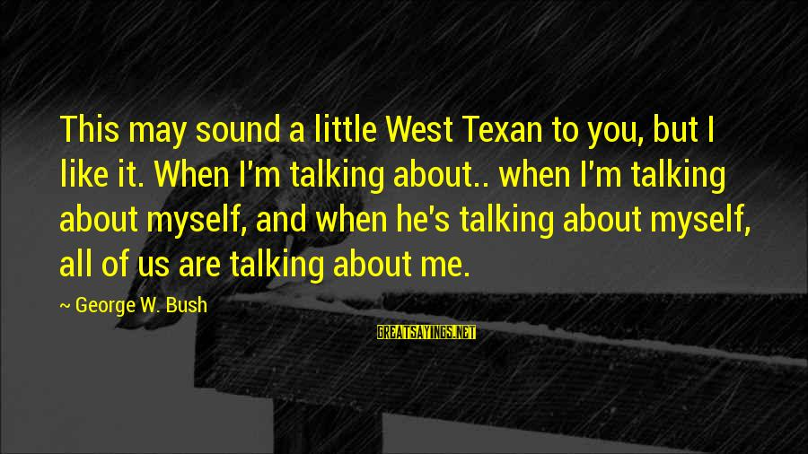 It's All About Me And You Sayings By George W. Bush: This may sound a little West Texan to you, but I like it. When I'm