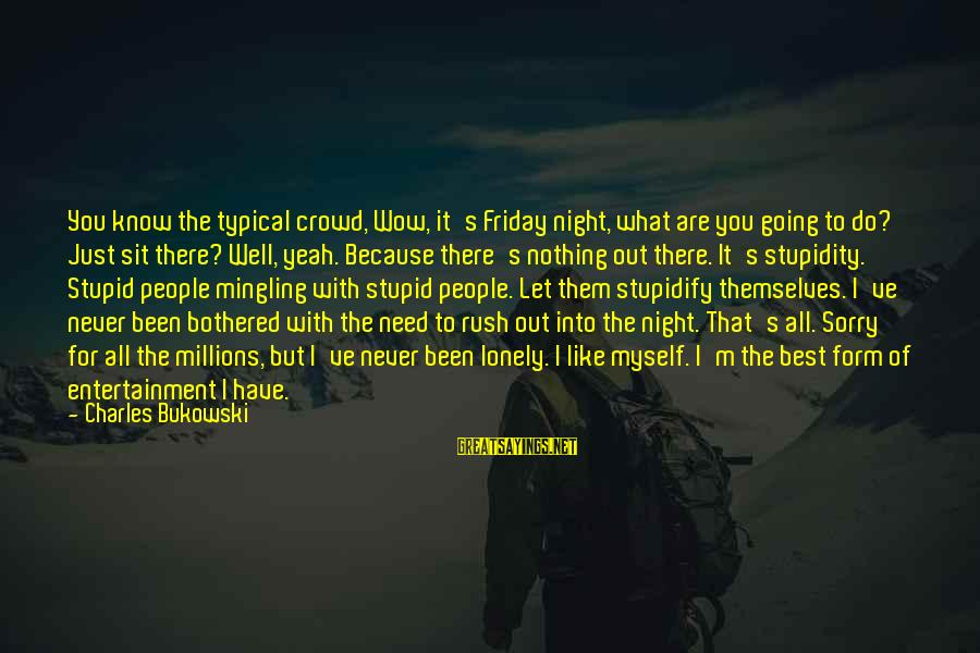 It's Friday Sayings By Charles Bukowski: You know the typical crowd, Wow, it's Friday night, what are you going to do?