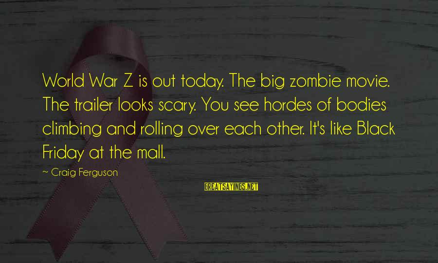 It's Friday Sayings By Craig Ferguson: World War Z is out today. The big zombie movie. The trailer looks scary. You