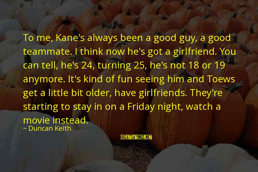 It's Friday Sayings By Duncan Keith: To me, Kane's always been a good guy, a good teammate. I think now he's