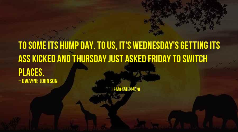 It's Friday Sayings By Dwayne Johnson: To some its Hump Day. To us, it's Wednesday's getting its ass kicked and Thursday