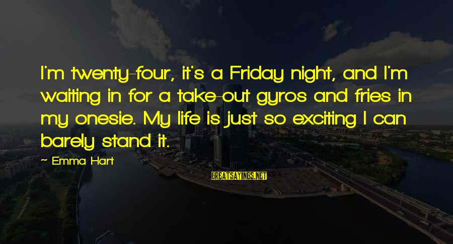 It's Friday Sayings By Emma Hart: I'm twenty-four, it's a Friday night, and I'm waiting in for a take-out gyros and