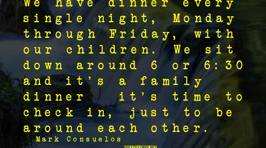 It's Friday Sayings By Mark Consuelos: We have dinner every single night, Monday through Friday, with our children. We sit down