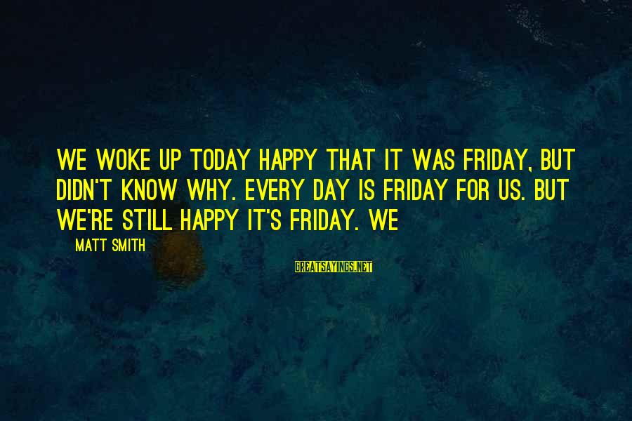 It's Friday Sayings By Matt Smith: We woke up today happy that it was Friday, but didn't know why. Every day