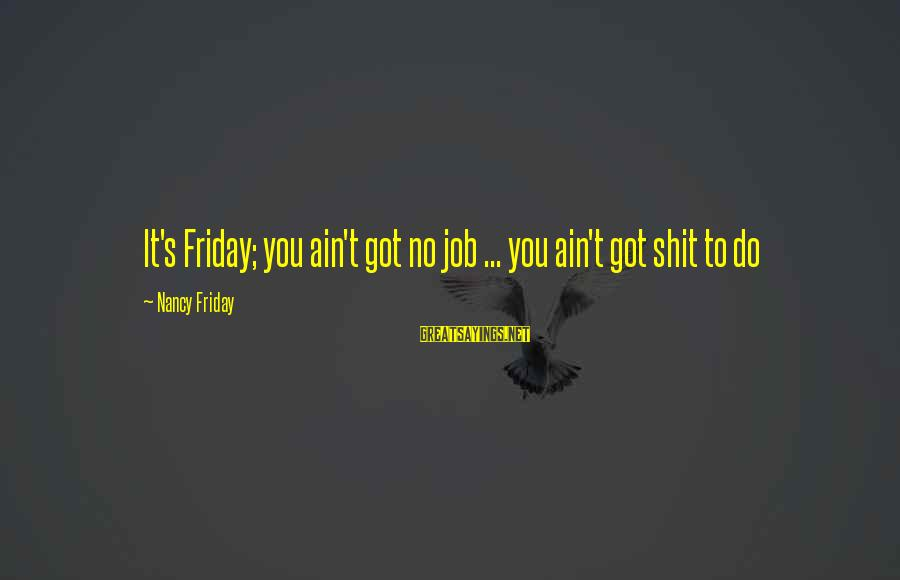 It's Friday Sayings By Nancy Friday: It's Friday; you ain't got no job ... you ain't got shit to do