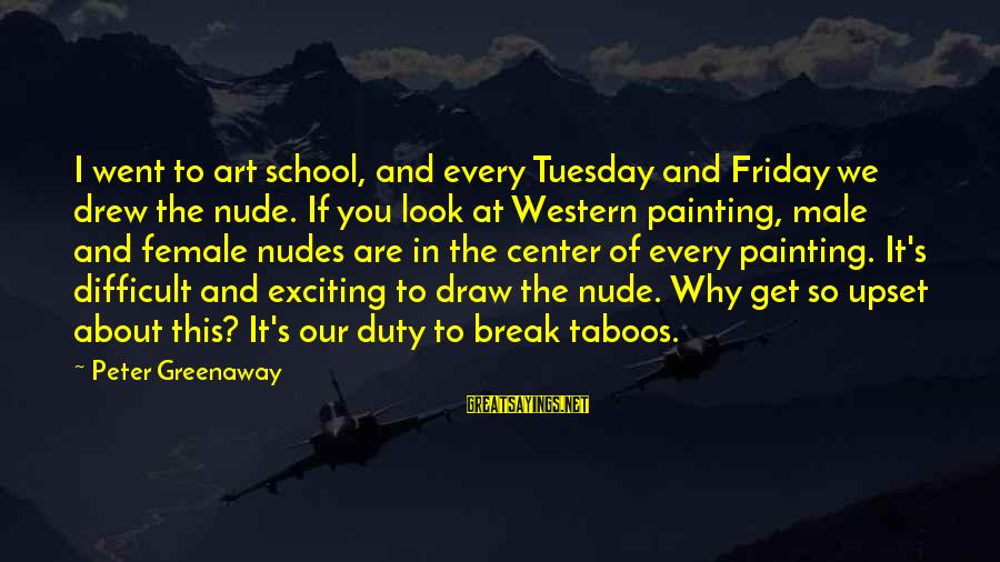 It's Friday Sayings By Peter Greenaway: I went to art school, and every Tuesday and Friday we drew the nude. If