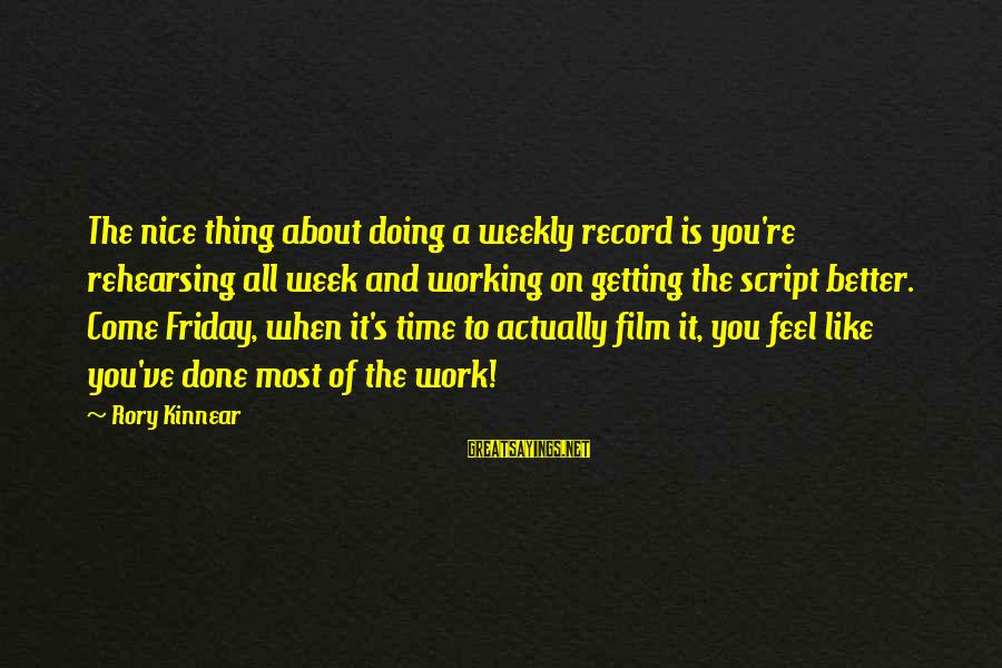 It's Friday Sayings By Rory Kinnear: The nice thing about doing a weekly record is you're rehearsing all week and working
